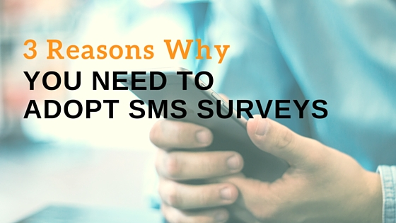 3 Reasons Why You Need to Adopt SMS Surveys
