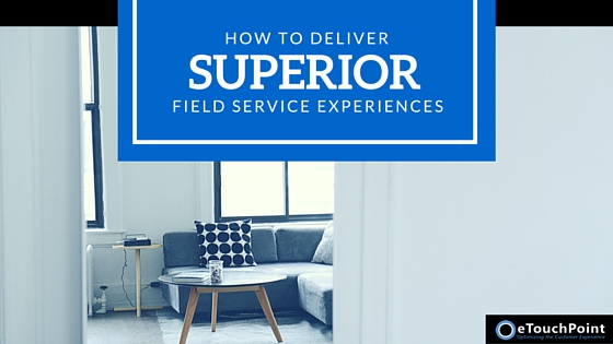 How to Deliver Superior Field Service Experiences