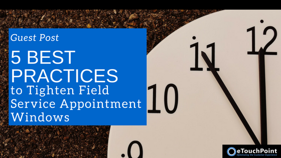 Five Best Practices to Tighten Field Service Appointment Windows