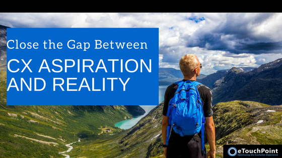 Closing the Gap Between CX Aspiration and Reality
