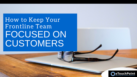 How to Keep Your Frontline Team Focused on Customers