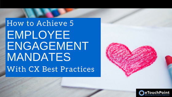 How to Achieve 5 Employee Engagement Mandates with Customer Experience Best Practices