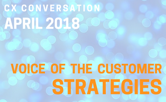 CX Conversation:  Voice of the Customer Strategies (April 2018)