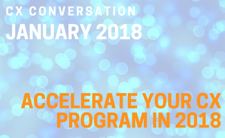 CX Conversation: Accelerate Your CX Program in 2018 (January 2018)