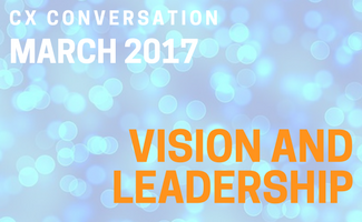 CX Conversation: Vision and Leadership (March 2017)