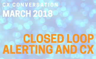 CX Conversation: Closed Loop Alerting and CX (March 2018)