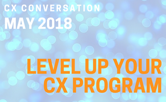 CX Conversation: Level Up Your CX Program (May 2018)