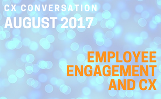 CX Conversation: Employee Engagement and CX (August 2017)