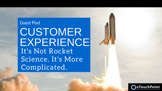 Customer Experience: It's Not Rocket Science. It's More Complicated.