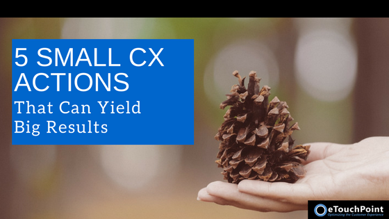 5 Small CX Actions That Can Yield Big Results